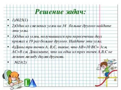 Решение задач: 1)№25(1) 2)Один из смежных углов на 34⁰ больше другого найдите...