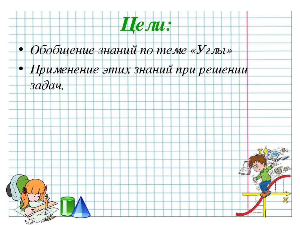 Цели: Обобщение знаний по теме «Углы» Применение этих знаний при решении задач.