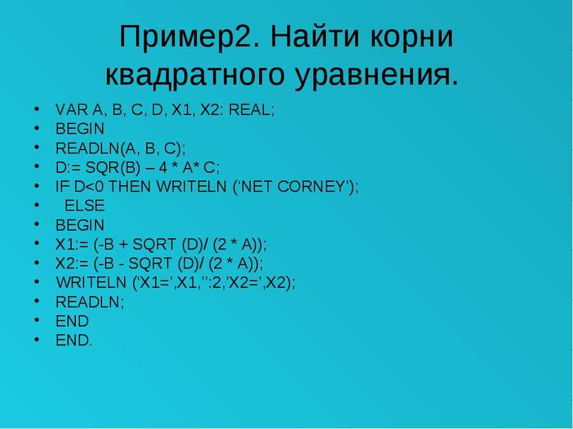 Пример2. Найти корни квадратного уравнения. VAR A, B, C, D, X1, X2: REAL; BEG...