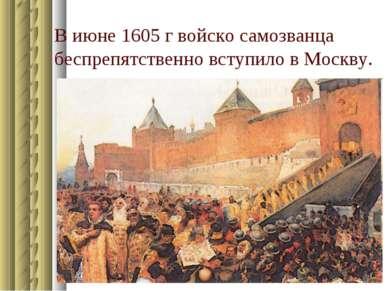 В июне 1605 г войско самозванца беспрепятственно вступило в Москву.
