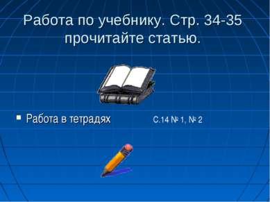Работа по учебнику. Стр. 34-35 прочитайте статью. Работа в тетрадях С.14 № 1,...