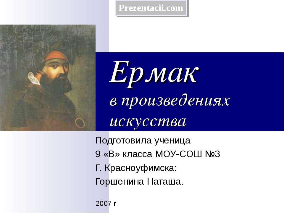 Ермак в произведениях искусства Подготовила ученица 9 «В» класса МОУ-СОШ №3 Г...