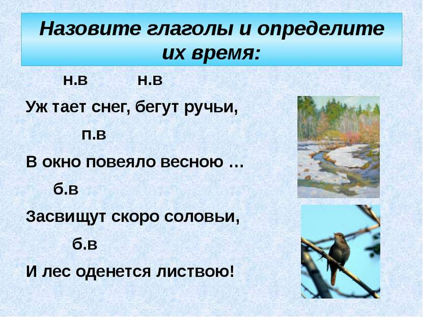 Назовите глаголы и определите их время: н.в н.в Уж тает снег, бегут ручьи, п....