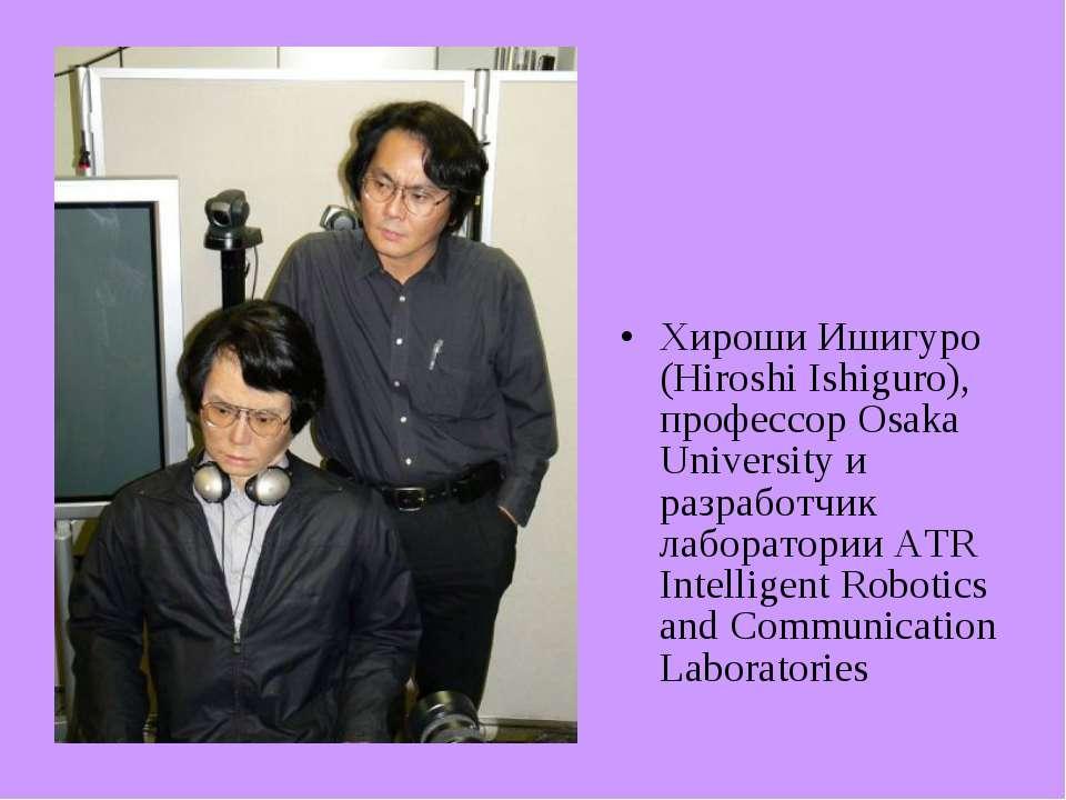 Хироши Ишигуро (Hiroshi Ishiguro), профессор Osaka University и разработчик л...