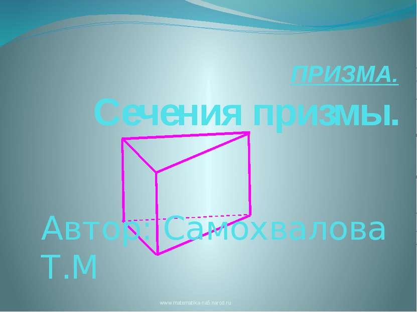 ПРИЗМА. Сечения призмы. www.matematika-na5.narod.ru Автор: Самохвалова Т.М