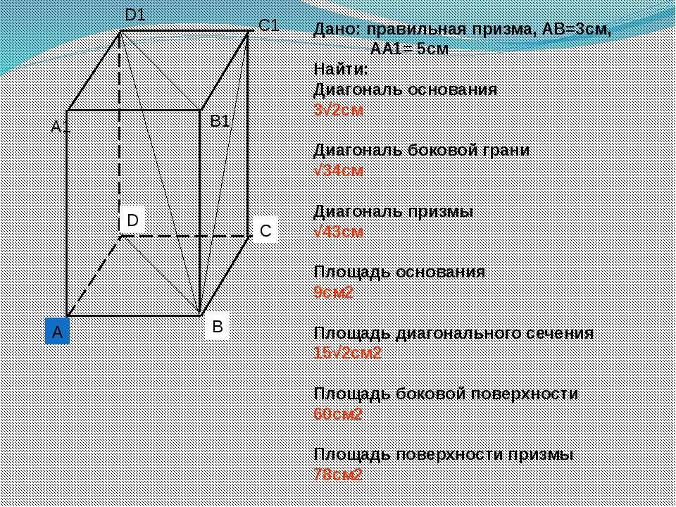 Дано: правильная призма, АВ=3см, АА1= 5см Найти: Диагональ основания 3√2см Ди...
