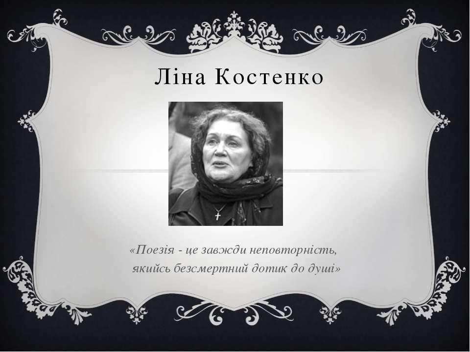 Ліна Костенко «Поезія - це завжди неповторність, якийсь безсмертний дотик до ...