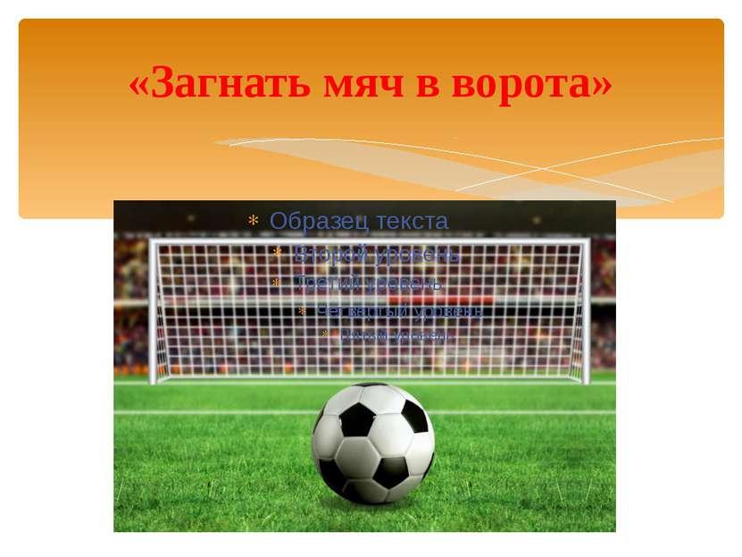 «Загнать мяч в ворота»