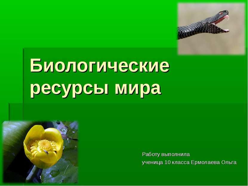 Биологические ресурсы мира Работу выполнила ученица 10 класса Ермолаева Ольга