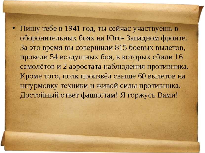 Пишу тебе в 1941 год, ты сейчас участвуешь в оборонительных боях на Юго- Запа...
