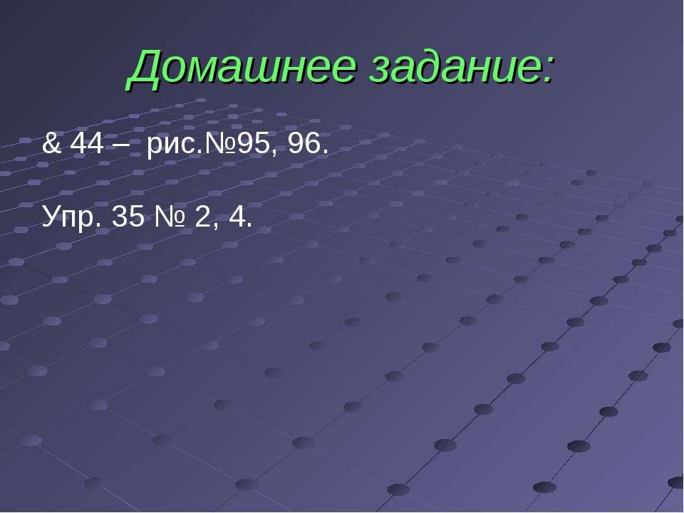 Домашнее задание: & 44 – рис.№95, 96. Упр. 35 № 2, 4.