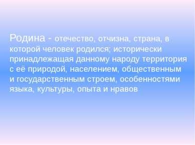 Родина - отечество, отчизна, страна, в которой человек родился; исторически п...