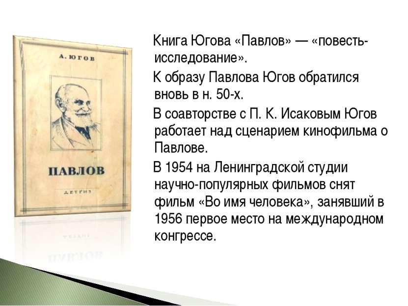 Книга Югова «Павлов» — «повесть-исследование». К образу Павлова Югов обратилс...