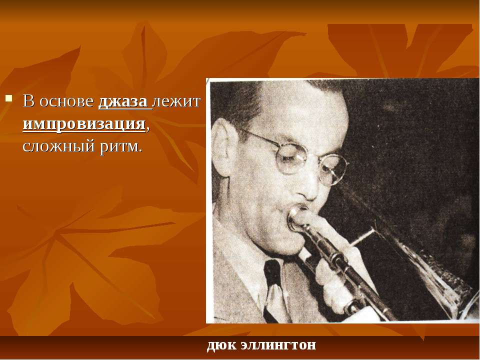 В основе джаза лежит импровизация, сложный ритм. дюк эллингтон