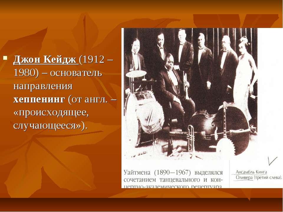 Джон Кейдж (1912 – 1980) – основатель направления хеппенинг (от англ. – «прои...