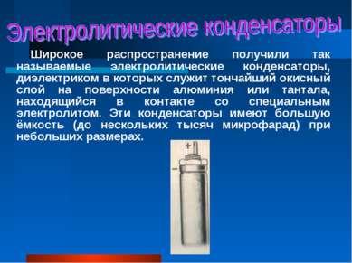 Широкое распространение получили так называемые электролитические конденсатор...