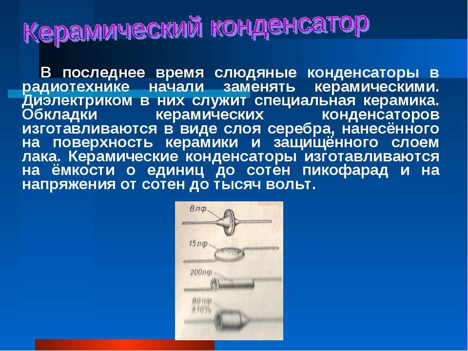 В последнее время слюдяные конденсаторы в радиотехнике начали заменять керами...