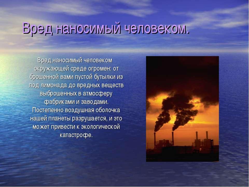 Вред наносимый человеком. Вред наносимый человеком окружающей среде огромен: ...