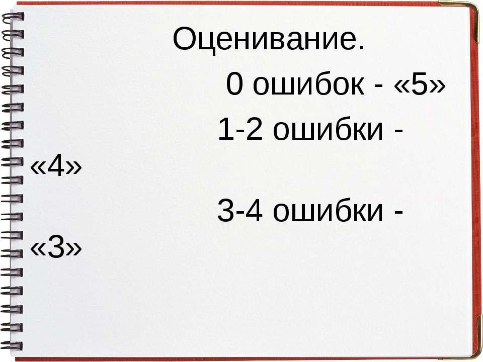 Оценивание. 0 ошибок - «5» 1-2 ошибки - «4» 3-4 ошибки - «3»
