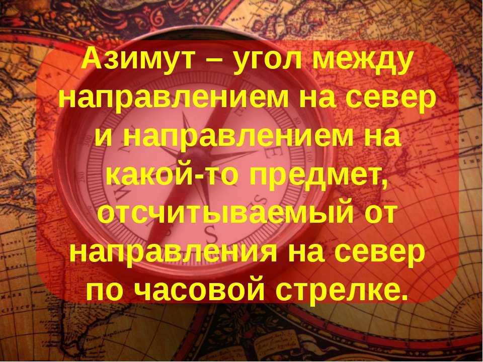Азимут – угол между направлением на север и направлением на какой-то предмет,...