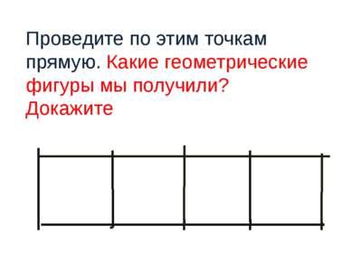 Проведите по этим точкам прямую. Какие геометрические фигуры мы получили? Док...
