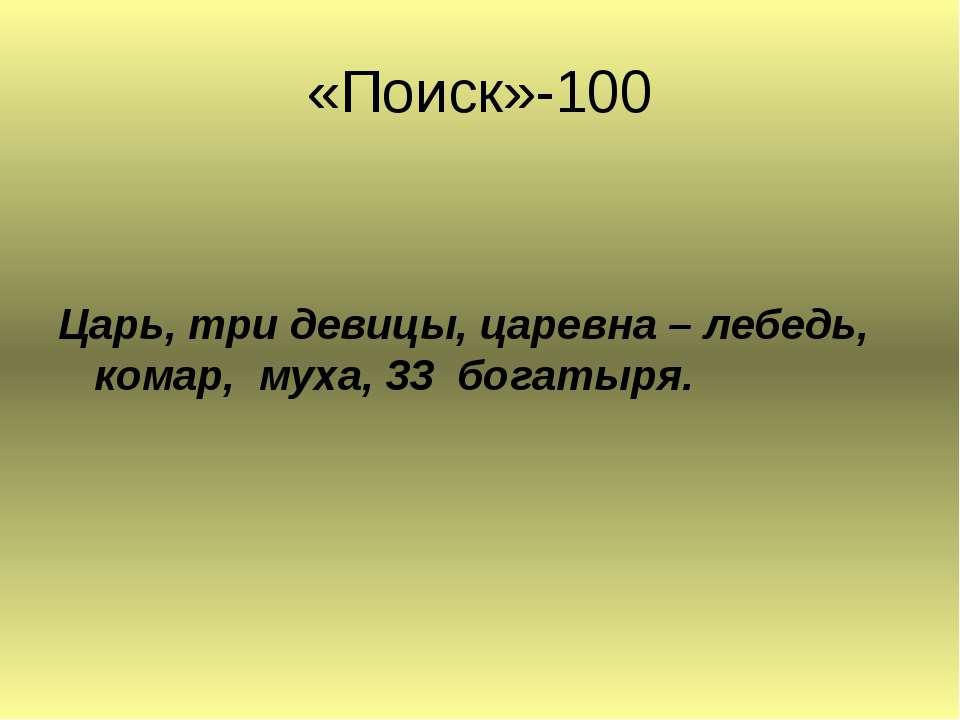 «Поиск»-100 Царь, три девицы, царевна – лебедь, комар, муха, 33 богатыря.