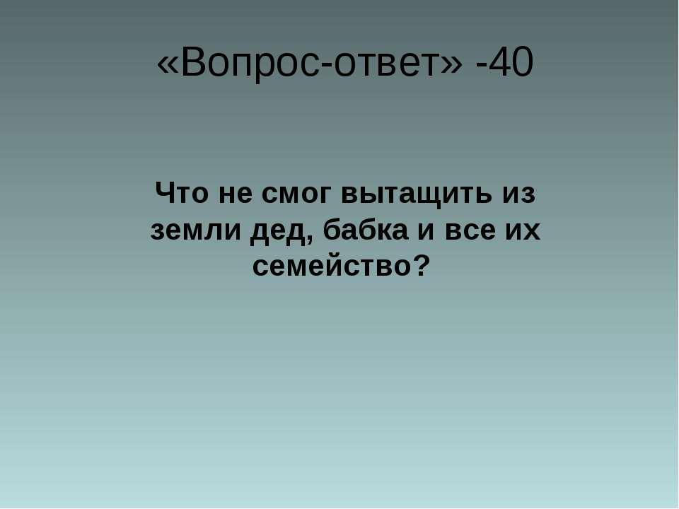«Вопрос-ответ» -40 Что не смог вытащить из земли дед, бабка и все их семейство?