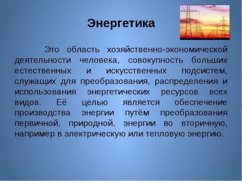 Энергетика Это область хозяйственно-экономической деятельности человека, сово...