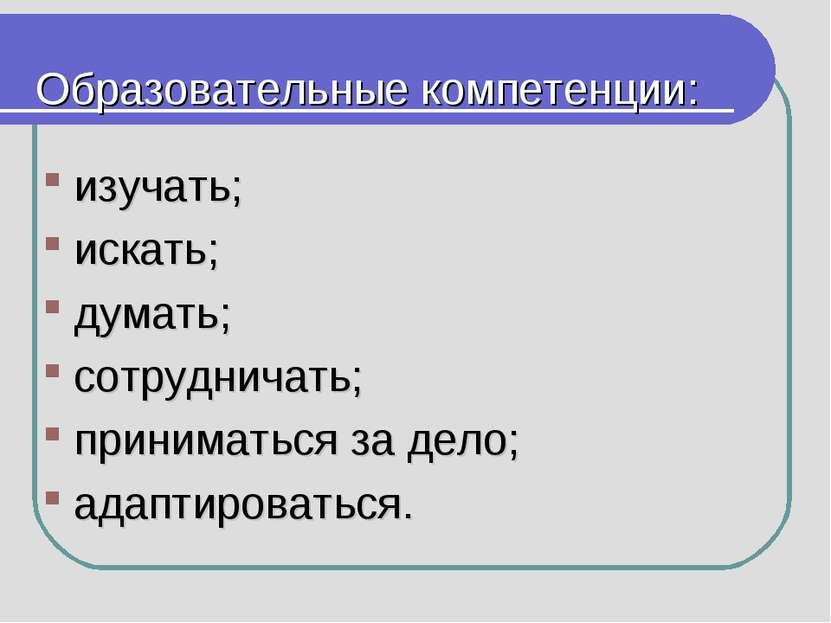 Образовательные компетенции: изучать; искать; думать; сотрудничать; принимать...