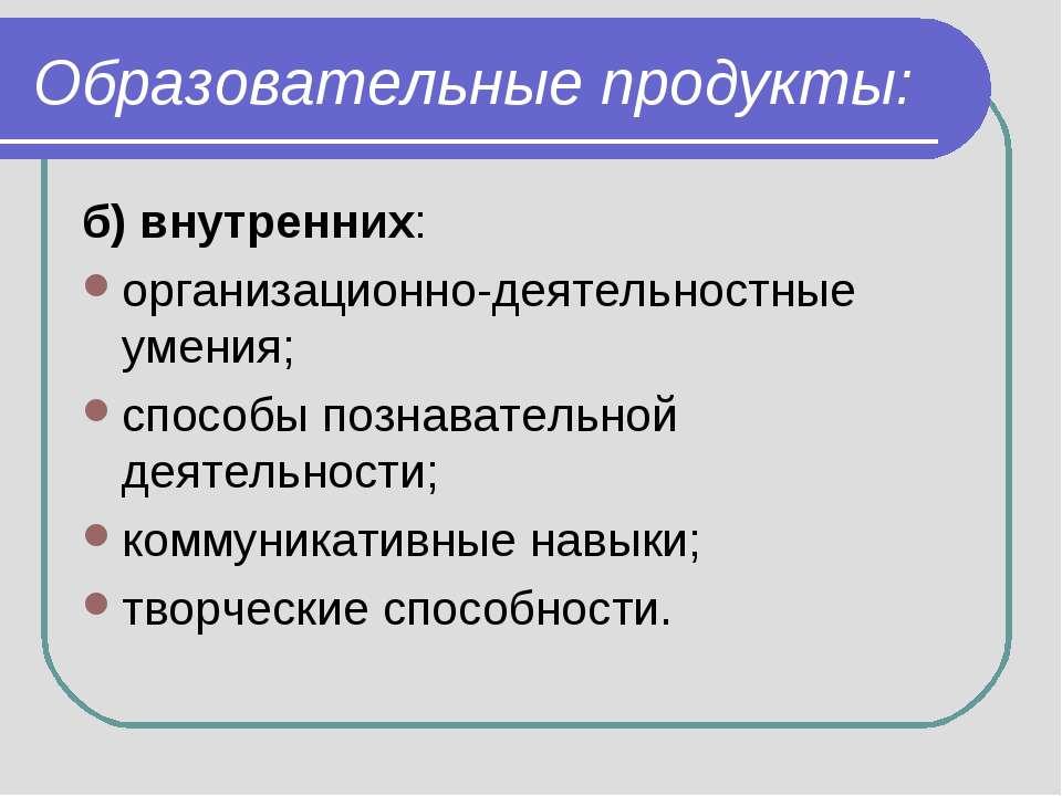 Образовательные продукты: б) внутренних: организационно-деятельностные умения...
