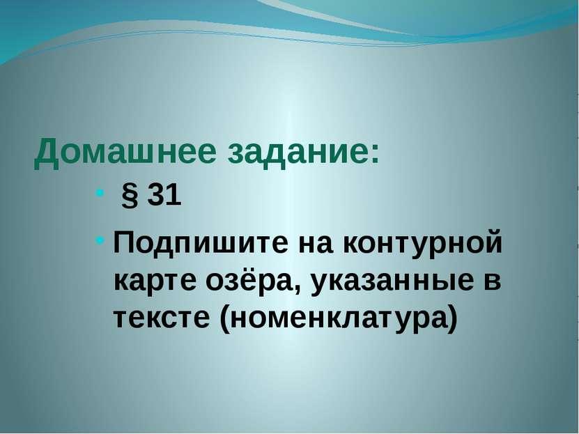 Домашнее задание: § 31 Подпишите на контурной карте озёра, указанные в тексте...