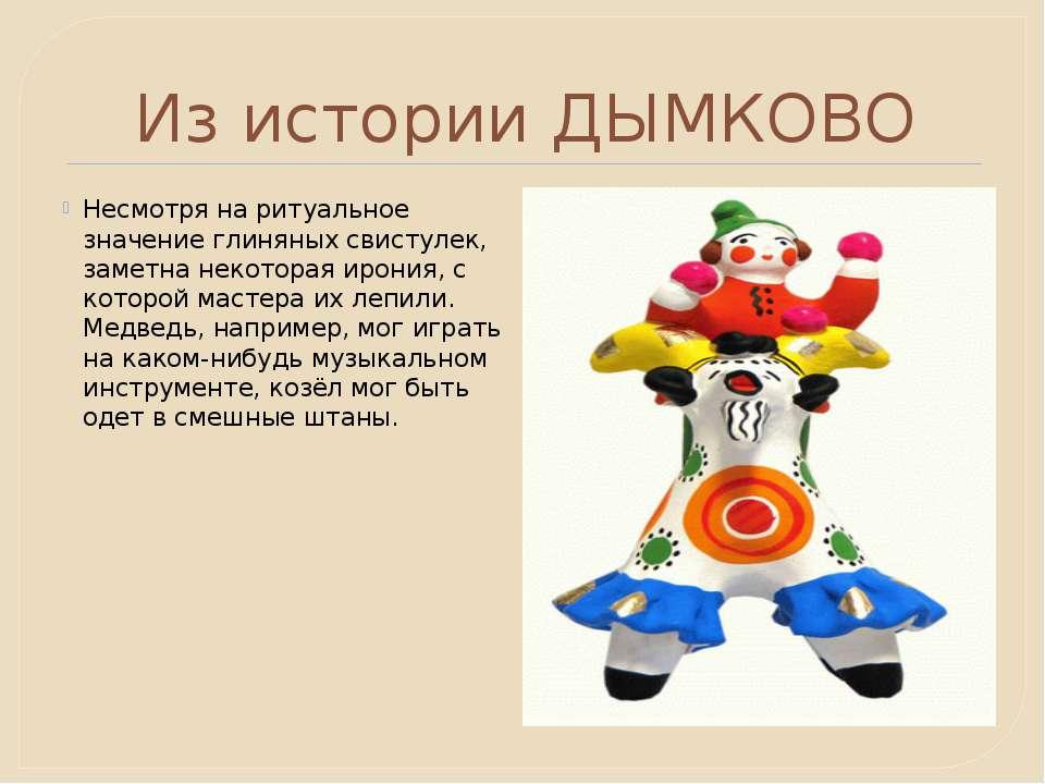 Из истории ДЫМКОВО Несмотря на ритуальное значение глиняных свистулек, заметн...