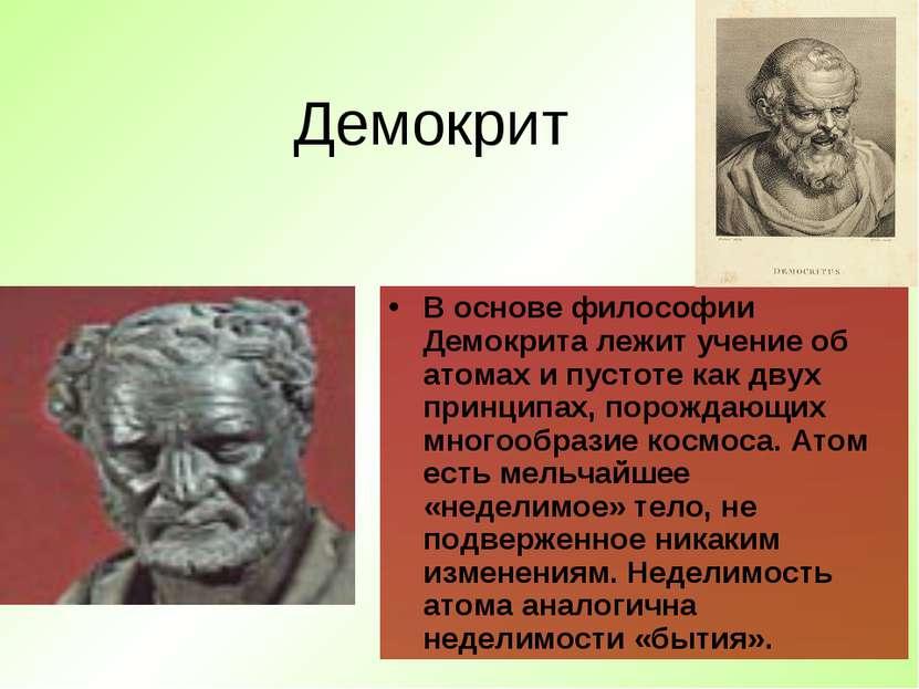 Демокрит В основе философии Демокрита лежит учение об атомах и пустоте как дв...