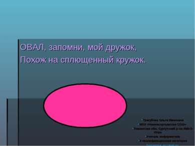 ОВАЛ, запомни, мой дружок, Похож на сплющенный кружок. Трегубова Ольга Иванов...