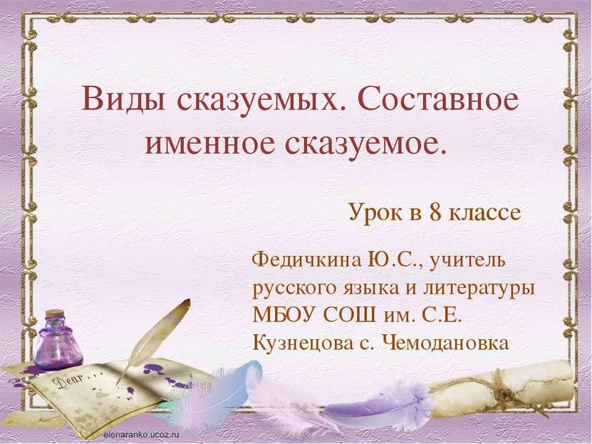Виды сказуемых. Составное именное сказуемое. Федичкина Ю.С., учитель русского...