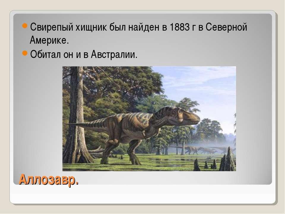 Аллозавр. Свирепый хищник был найден в 1883 г в Северной Америке. Обитал он и...