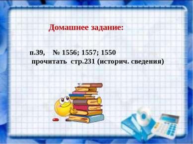 Домашнее задание: п.39, № 1556; 1557; 1550 прочитать стр.231 (историч. сведения)