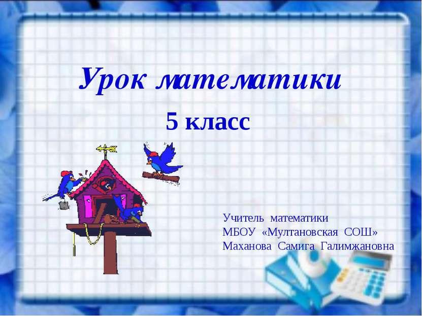 Урок математики 5 класс Учитель математики МБОУ «Мултановская СОШ» Маханова С...