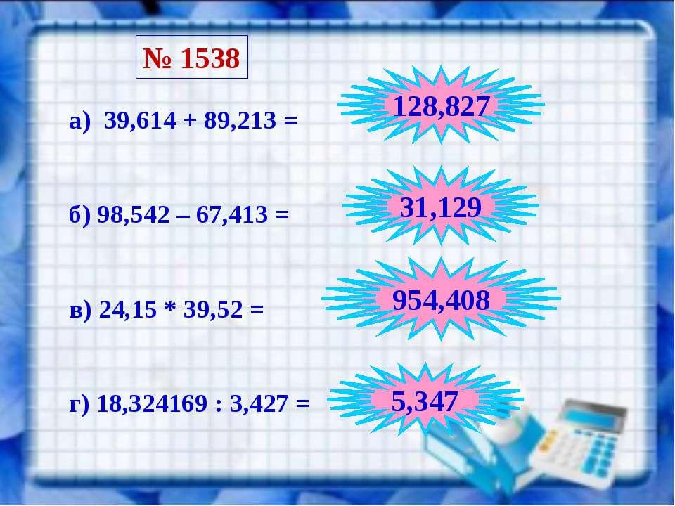 № 1538 а) 39,614 + 89,213 = б) 98,542 – 67,413 = в) 24,15 * 39,52 = г) 18,324...