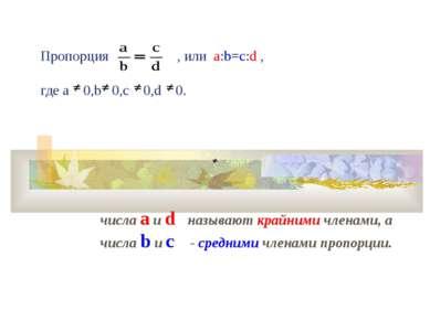 Пропорция , или а:b=c:d , где a 0,b 0,c 0,d 0. числа a и d называют крайними ...