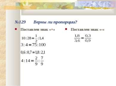 №129 Верны ли пропорции? Поставлен знак «+» Поставлен знак «-»