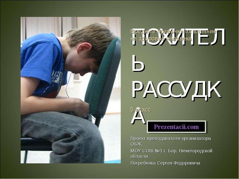 ПОХИТЕЛЬ РАССУДКА Проект преподавателя-организатора ОБЖ МОУ СОШ №1 г. Бор, Ни...