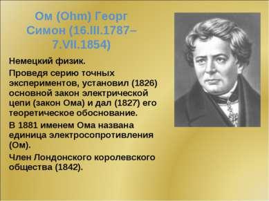 Ом (Ohm) Георг Симон (16.III.1787–7.VII.1854) Немецкий физик. Проведя серию т...