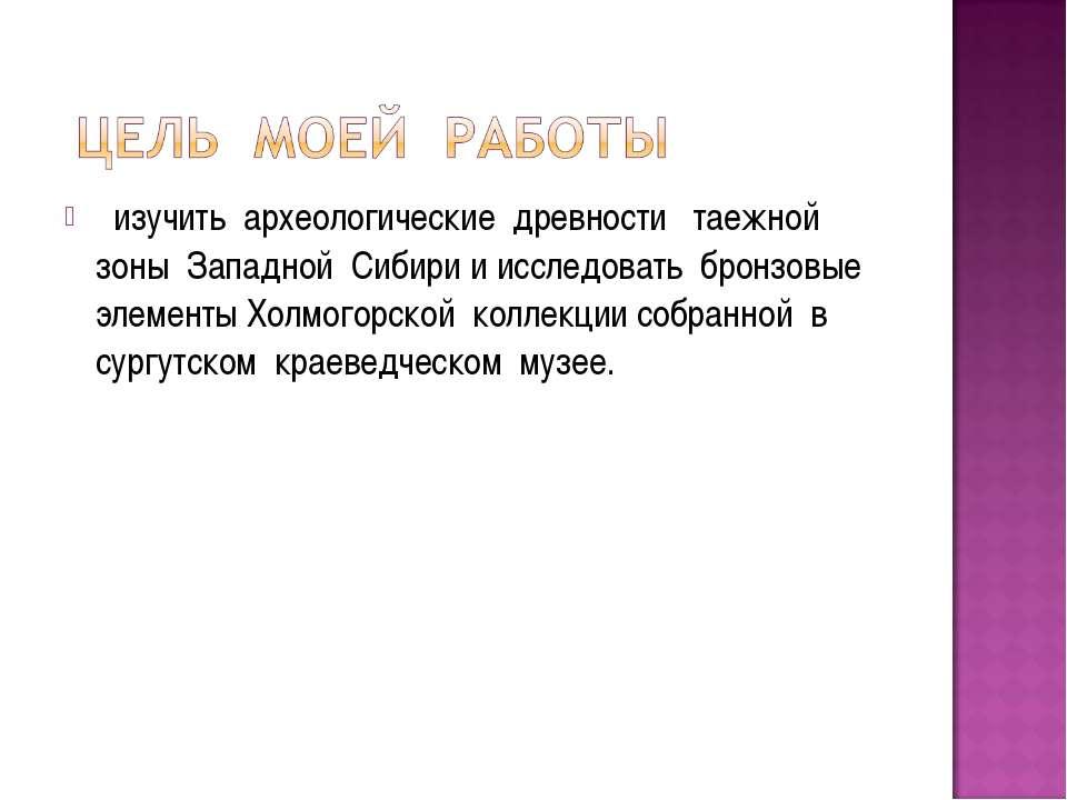 изучить археологические древности таежной зоны Западной Сибири и исследовать ...
