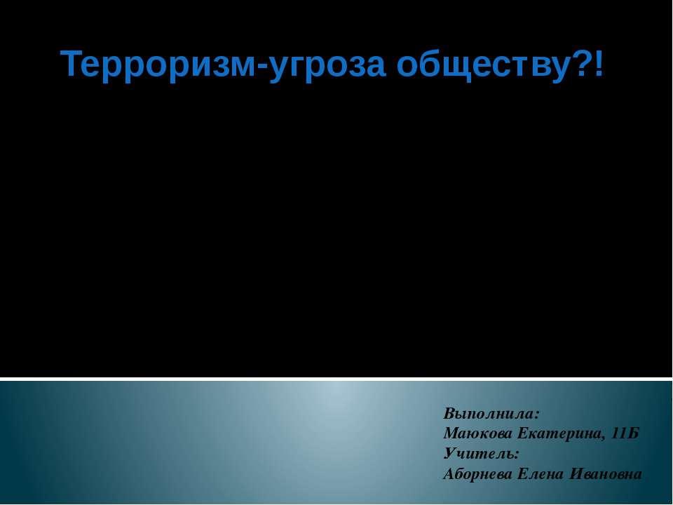 Выполнила: Маюкова Екатерина, 11Б Учитель: Аборнева Елена Ивановна Терроризм-...