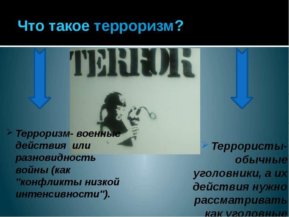 Что такое терроризм? Терроризм- военные действия или разновидность войны (как...