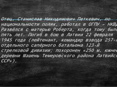 Отец, Станислав Никодимович Петкевич, по национальности поляк, работал в ОГПУ...