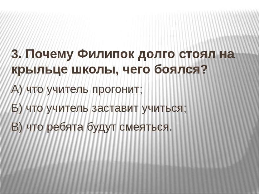 3. Почему Филипок долго стоял на крыльце школы, чего боялся? А) что учитель п...