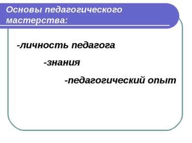 Основы педагогического мастерства: -личность педагога -педагогический опыт -з...