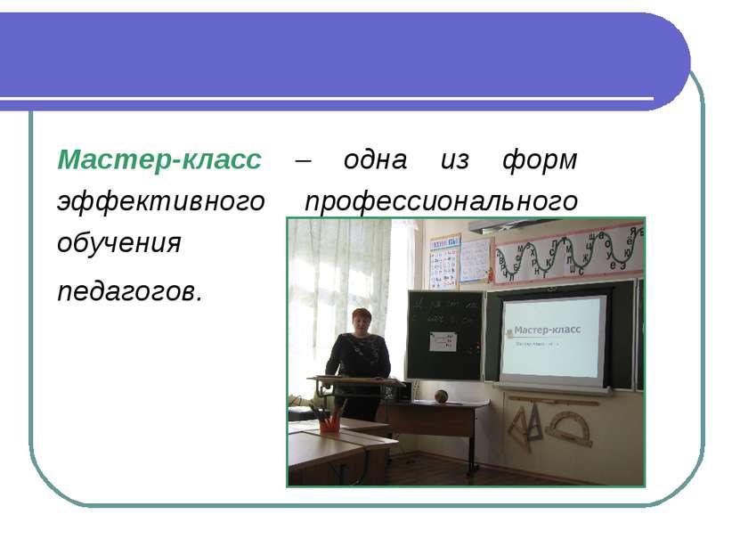 Мастер-класс – одна из форм эффективного профессионального обучения педагогов.